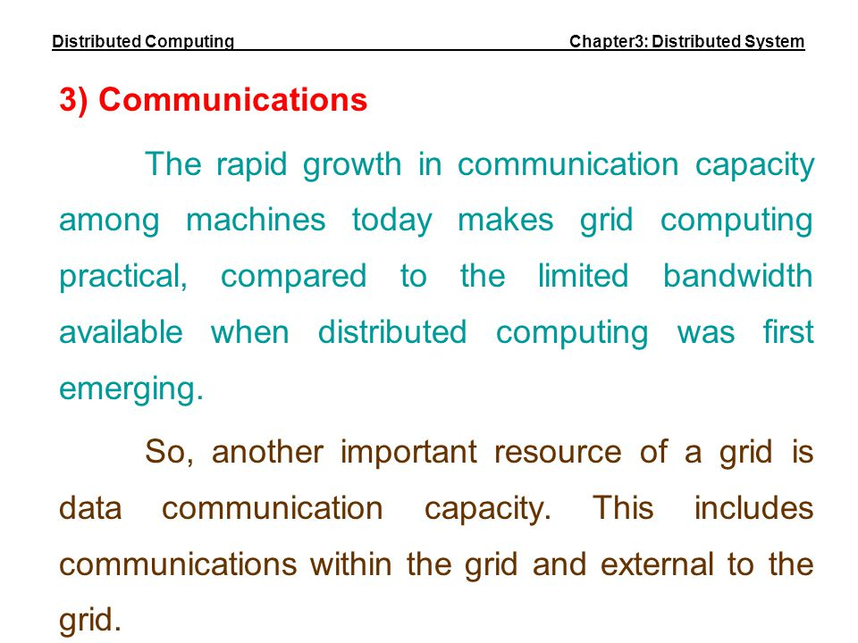 3) Communications The rapid growth in communication capacity among machines today makes grid computing practical, compared to the limited bandwidth av