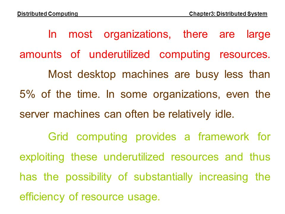 In most organizations, there are large amounts of underutilized computing resources. Most desktop machines are busy less than 5% of the time. In some