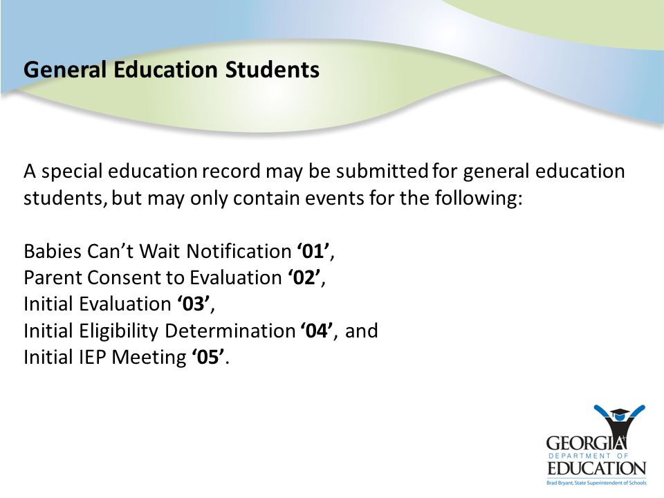 General Education Students A special education record may be submitted for general education students, but may only contain events for the following: Babies Can't Wait Notification '01', Parent Consent to Evaluation '02', Initial Evaluation '03', Initial Eligibility Determination '04', and Initial IEP Meeting '05'.