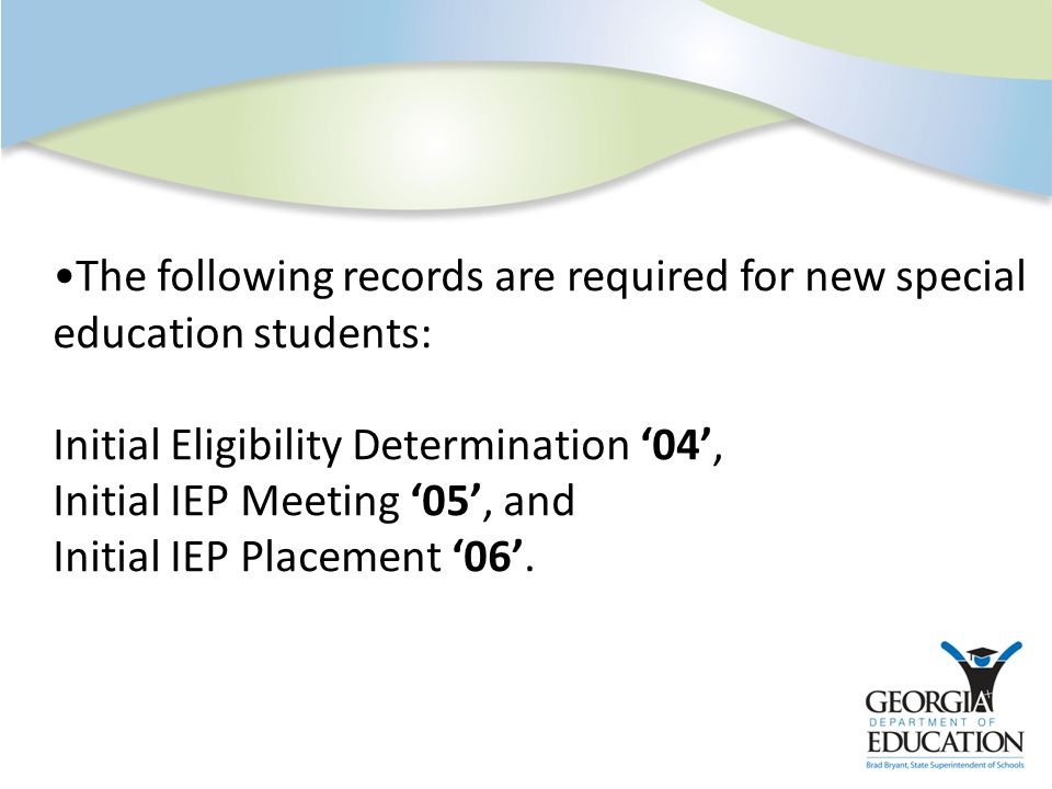 The following records are required for new special education students: Initial Eligibility Determination '04', Initial IEP Meeting '05', and Initial IEP Placement '06'.