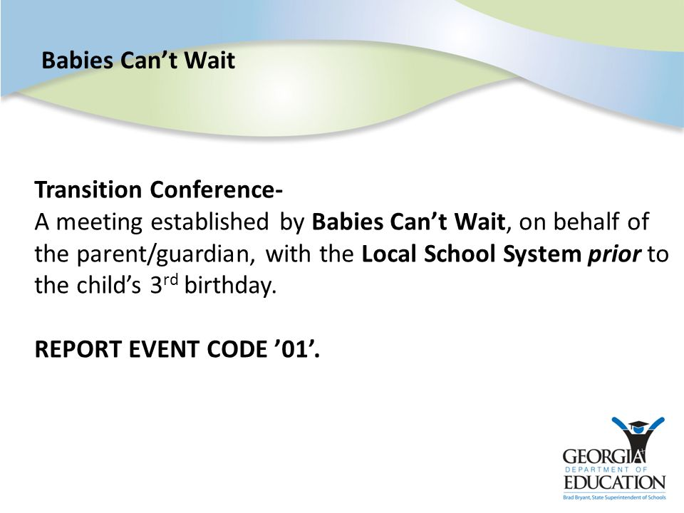 Babies Can't Wait Transition Conference- A meeting established by Babies Can't Wait, on behalf of the parent/guardian, with the Local School System prior to the child's 3 rd birthday.