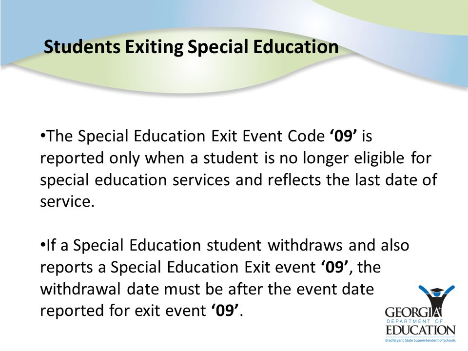 Students Exiting Special Education The Special Education Exit Event Code '09' is reported only when a student is no longer eligible for special education services and reflects the last date of service.