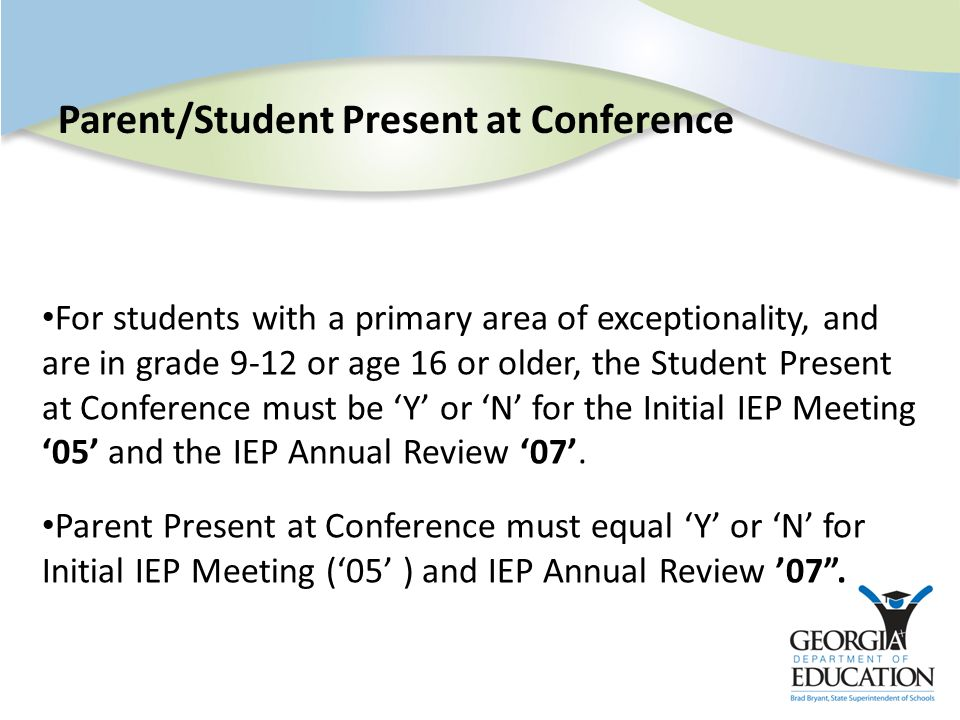 Parent/Student Present at Conference For students with a primary area of exceptionality, and are in grade 9-12 or age 16 or older, the Student Present at Conference must be 'Y' or 'N' for the Initial IEP Meeting '05' and the IEP Annual Review '07'.