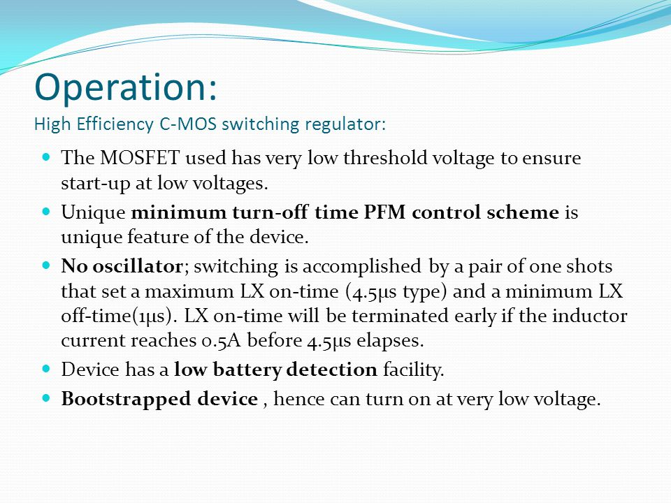 Operation: High Efficiency C-MOS switching regulator: The MOSFET used has very low threshold voltage to ensure start-up at low voltages.