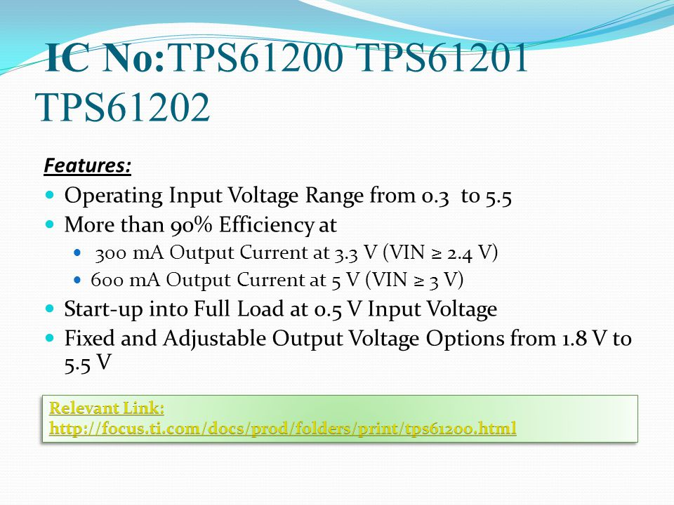 IC No:TPS61200 TPS61201 TPS61202 Features: Operating Input Voltage Range from 0.3 to 5.5 More than 90% Efficiency at 300 mA Output Current at 3.3 V (VIN ≥ 2.4 V) 600 mA Output Current at 5 V (VIN ≥ 3 V) Start-up into Full Load at 0.5 V Input Voltage Fixed and Adjustable Output Voltage Options from 1.8 V to 5.5 V