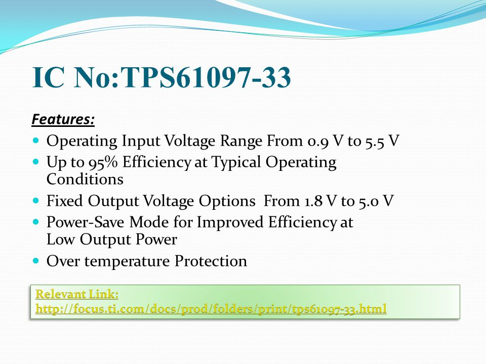 IC No:TPS61097-33 Features: Operating Input Voltage Range From 0.9 V to 5.5 V Up to 95% Efficiency at Typical Operating Conditions Fixed Output Voltage Options From 1.8 V to 5.0 V Power-Save Mode for Improved Efficiency at Low Output Power Over temperature Protection