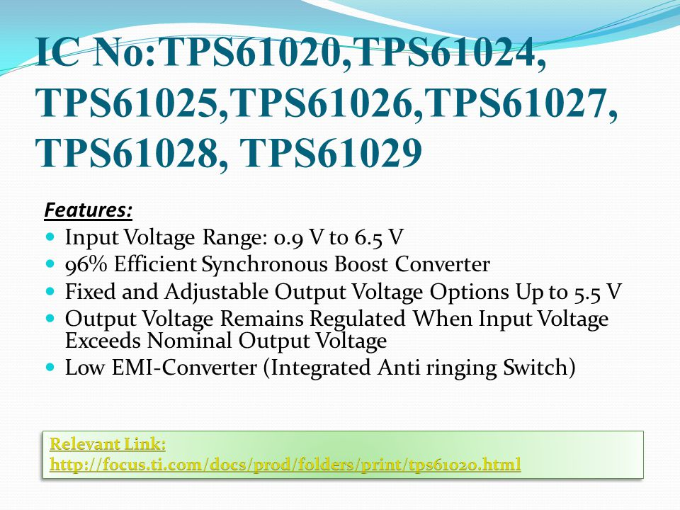IC No:TPS61020,TPS61024, TPS61025,TPS61026,TPS61027, TPS61028, TPS61029 Features: Input Voltage Range: 0.9 V to 6.5 V 96% Efficient Synchronous Boost Converter Fixed and Adjustable Output Voltage Options Up to 5.5 V Output Voltage Remains Regulated When Input Voltage Exceeds Nominal Output Voltage Low EMI-Converter (Integrated Anti ringing Switch)