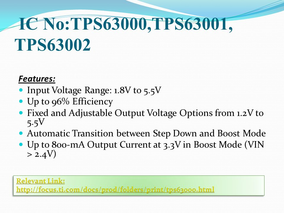 IC No:TPS63000,TPS63001, TPS63002 Features: Input Voltage Range: 1.8V to 5.5V Up to 96% Efficiency Fixed and Adjustable Output Voltage Options from 1.2V to 5.5V Automatic Transition between Step Down and Boost Mode Up to 800-mA Output Current at 3.3V in Boost Mode (VIN > 2.4V)