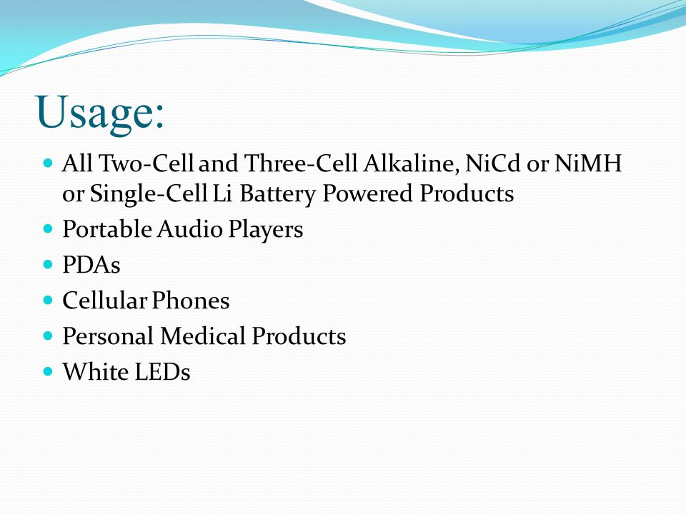 Usage: All Two-Cell and Three-Cell Alkaline, NiCd or NiMH or Single-Cell Li Battery Powered Products Portable Audio Players PDAs Cellular Phones Personal Medical Products White LEDs