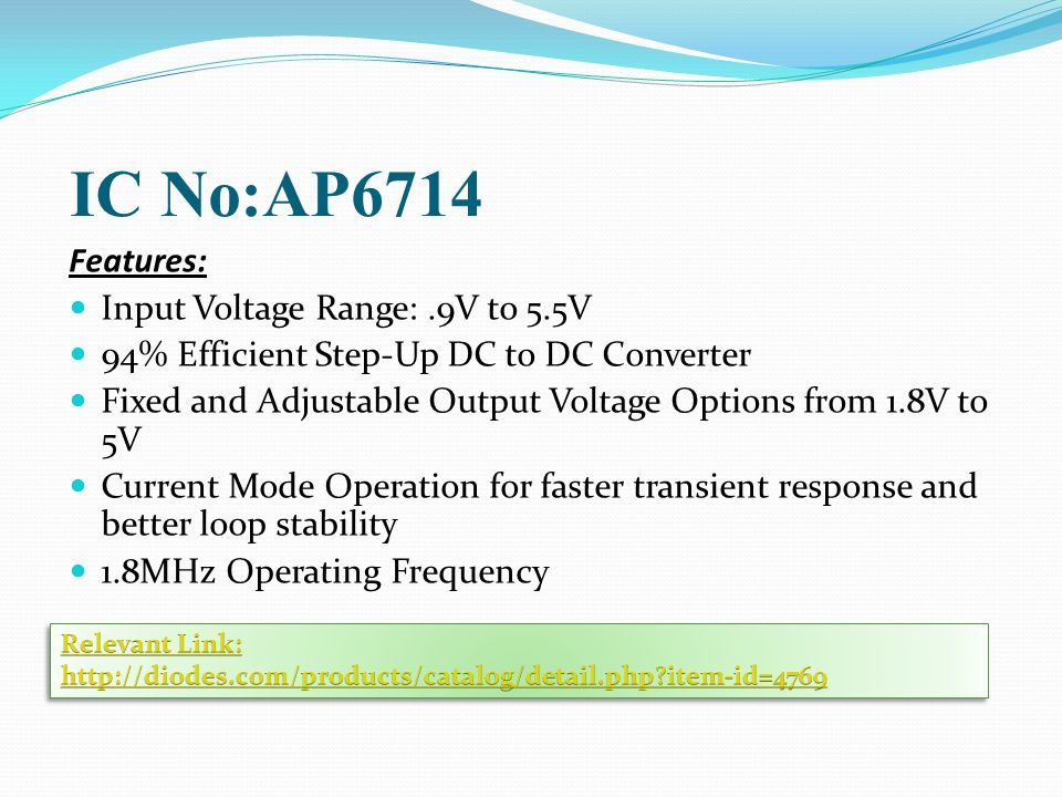 IC No:AP6714 Features: Input Voltage Range:.9V to 5.5V 94% Efficient Step-Up DC to DC Converter Fixed and Adjustable Output Voltage Options from 1.8V to 5V Current Mode Operation for faster transient response and better loop stability 1.8MHz Operating Frequency
