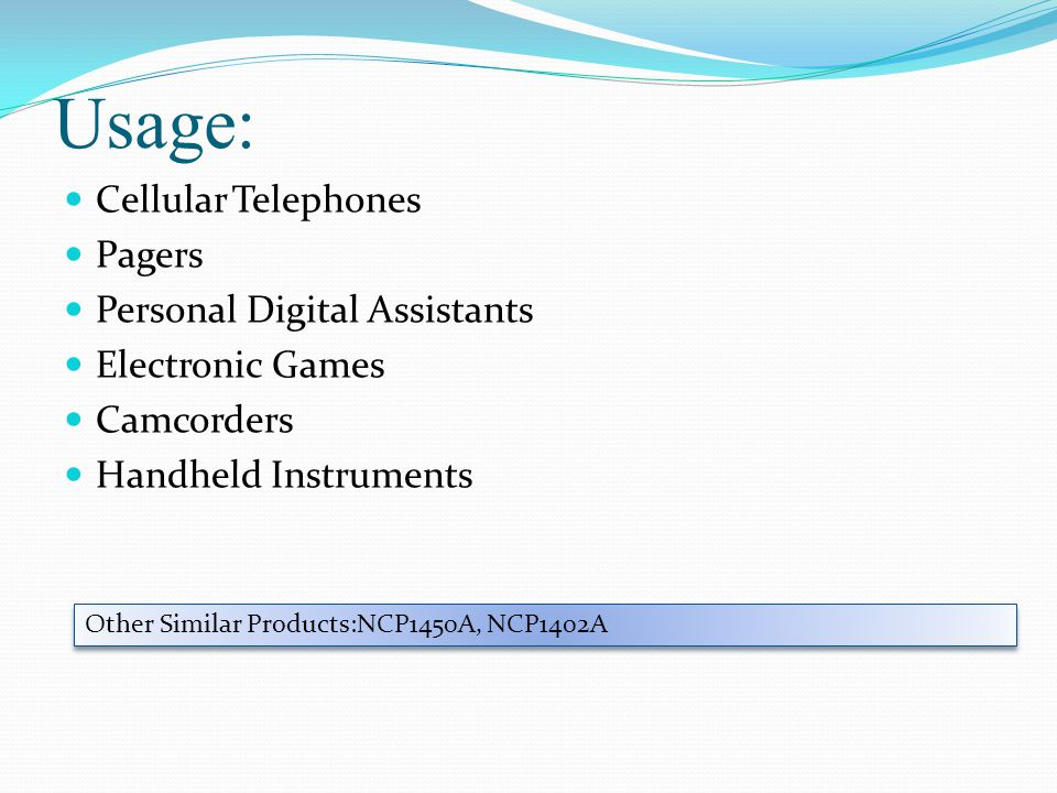 Usage: Cellular Telephones Pagers Personal Digital Assistants Electronic Games Camcorders Handheld Instruments Other Similar Products:NCP1450A, NCP1402A