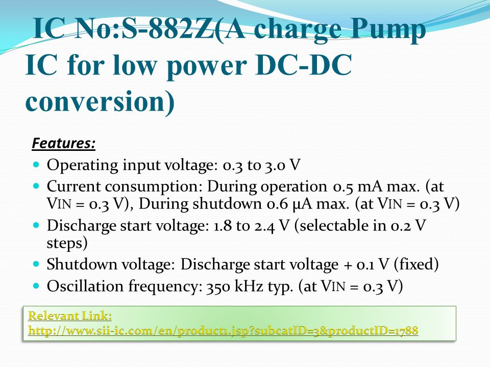 IC No:S-882Z(A charge Pump IC for low power DC-DC conversion) Features: Operating input voltage: 0.3 to 3.0 V Current consumption: During operation 0.5 mA max.