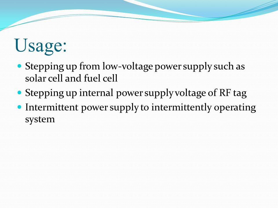 Usage: Stepping up from low-voltage power supply such as solar cell and fuel cell Stepping up internal power supply voltage of RF tag Intermittent power supply to intermittently operating system