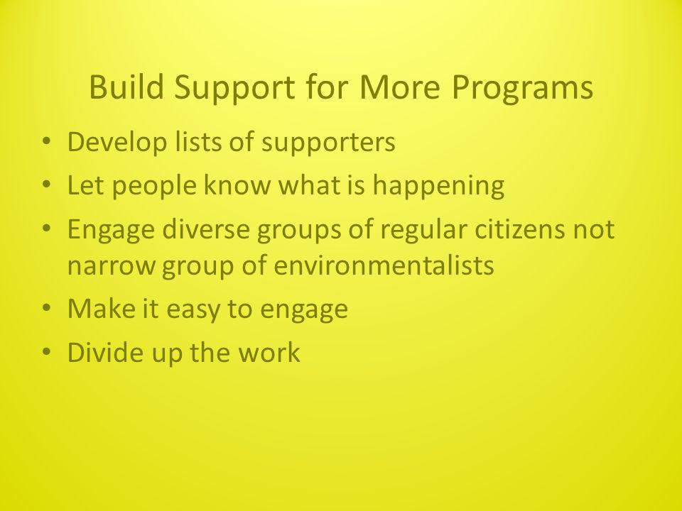 Build Support for More Programs Develop lists of supporters Let people know what is happening Engage diverse groups of regular citizens not narrow group of environmentalists Make it easy to engage Divide up the work