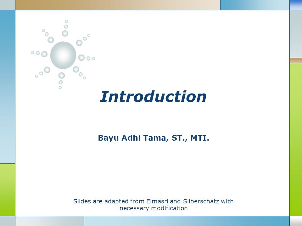 Introduction Bayu Adhi Tama, ST., MTI. Slides are adapted from Elmasri and Silberschatz with necessary modification