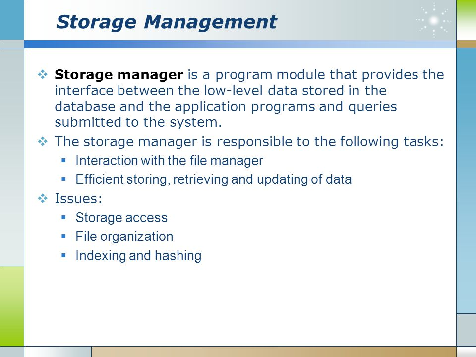 Storage Management  Storage manager is a program module that provides the interface between the low-level data stored in the database and the applica