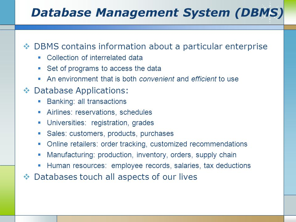 Purpose of Database Systems  In the early days, database applications were built directly on top of file systems  Drawbacks of using file systems to store data:  Data redundancy and inconsistency Multiple file formats, duplication of information in different files  Difficulty in accessing data Need to write a new program to carry out each new task  Data isolation — multiple files and formats  Integrity problems Integrity constraints (e.g.