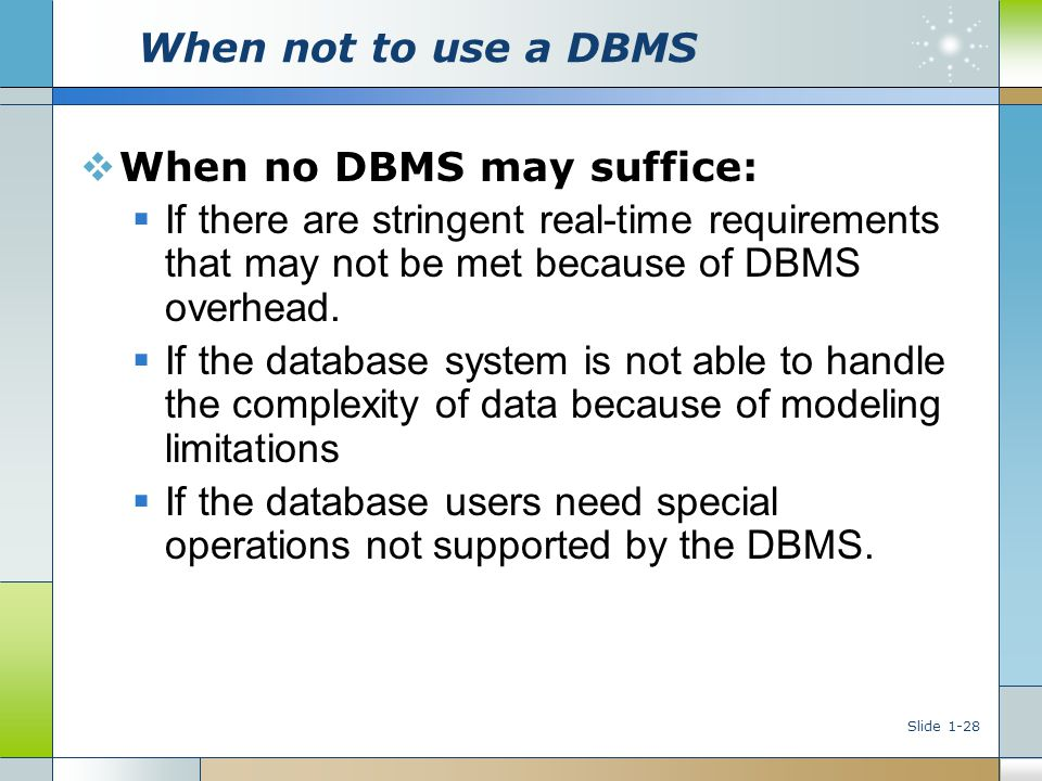 Slide 1-28 When not to use a DBMS  When no DBMS may suffice:  If there are stringent real-time requirements that may not be met because of DBMS over