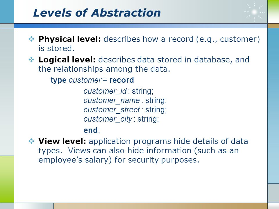 Levels of Abstraction  Physical level: describes how a record (e.g., customer) is stored.  Logical level: describes data stored in database, and the