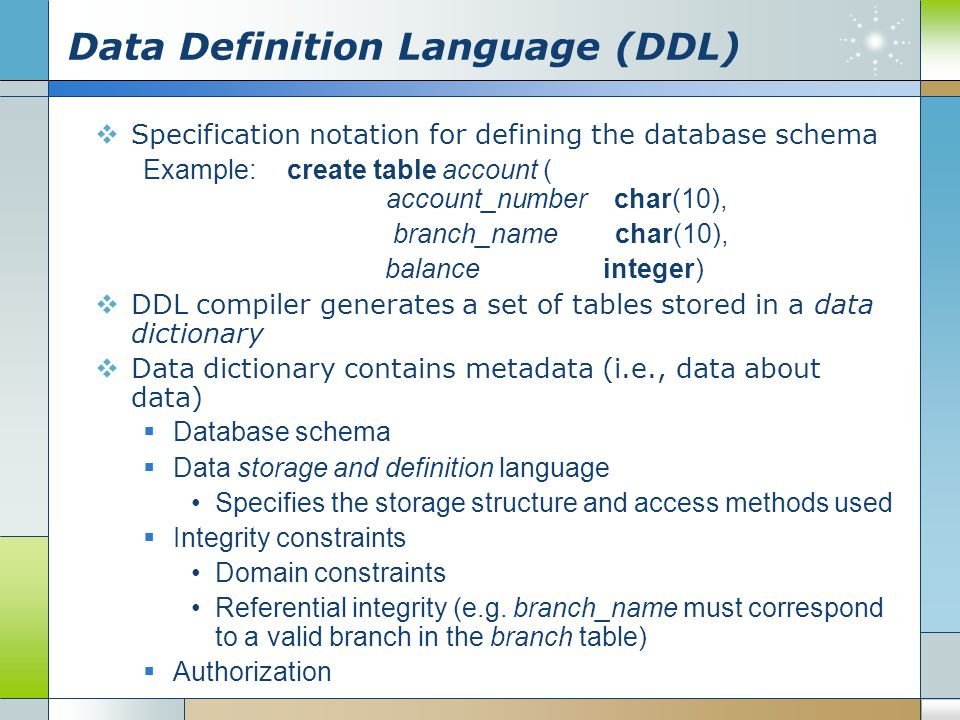 Data Definition Language (DDL)  Specification notation for defining the database schema Example:create table account ( account_number char(10), branc
