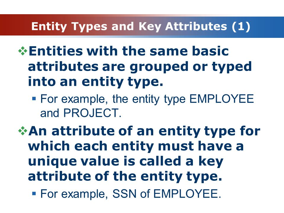 Entity Types and Key Attributes (1)  Entities with the same basic attributes are grouped or typed into an entity type.
