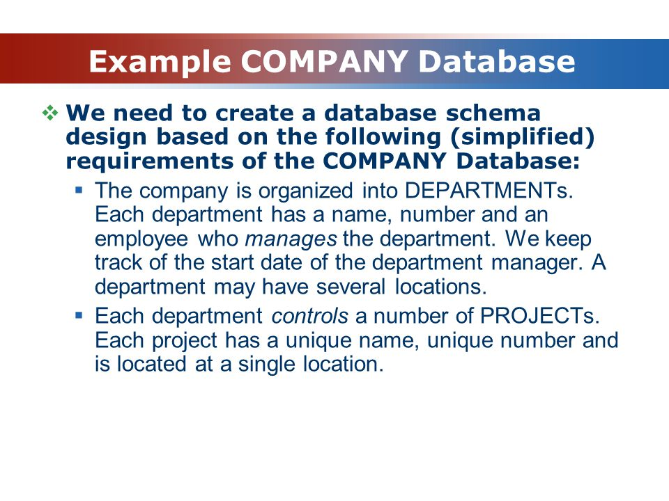 Example COMPANY Database  We need to create a database schema design based on the following (simplified) requirements of the COMPANY Database:  The company is organized into DEPARTMENTs.