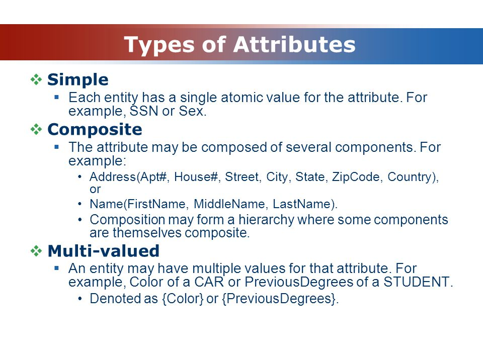 Types of Attributes  Simple  Each entity has a single atomic value for the attribute.
