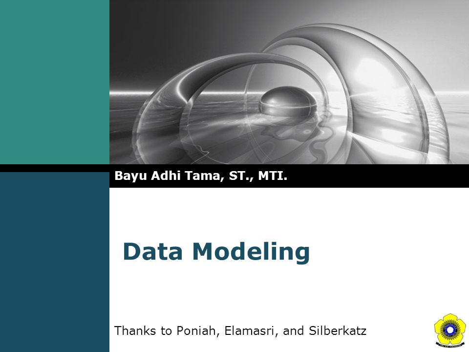 Data Modeling Bayu Adhi Tama, ST., MTI. Thanks to Poniah, Elamasri, and Silberkatz