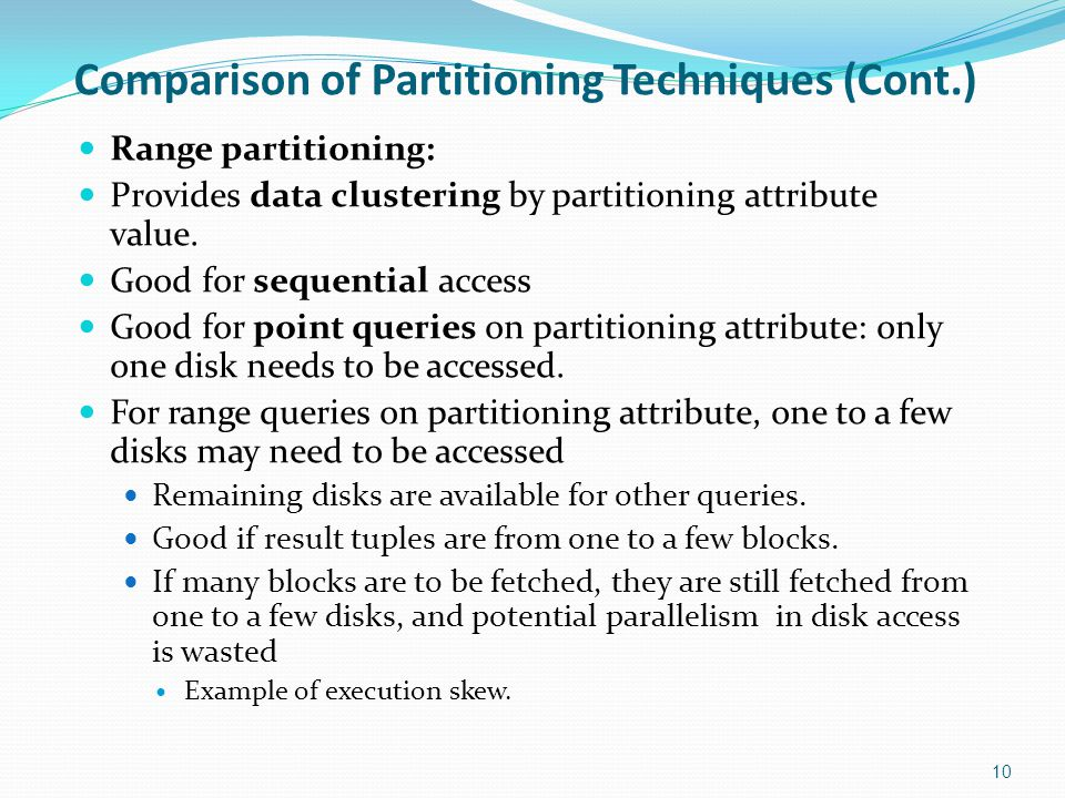 Comparison of Partitioning Techniques (Cont.) Range partitioning: Provides data clustering by partitioning attribute value. Good for sequential access