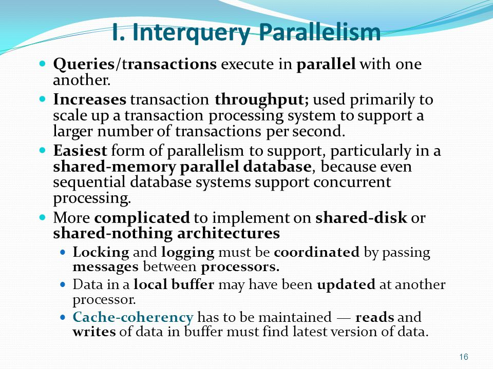 I. Interquery Parallelism Queries/transactions execute in parallel with one another. Increases transaction throughput; used primarily to scale up a tr