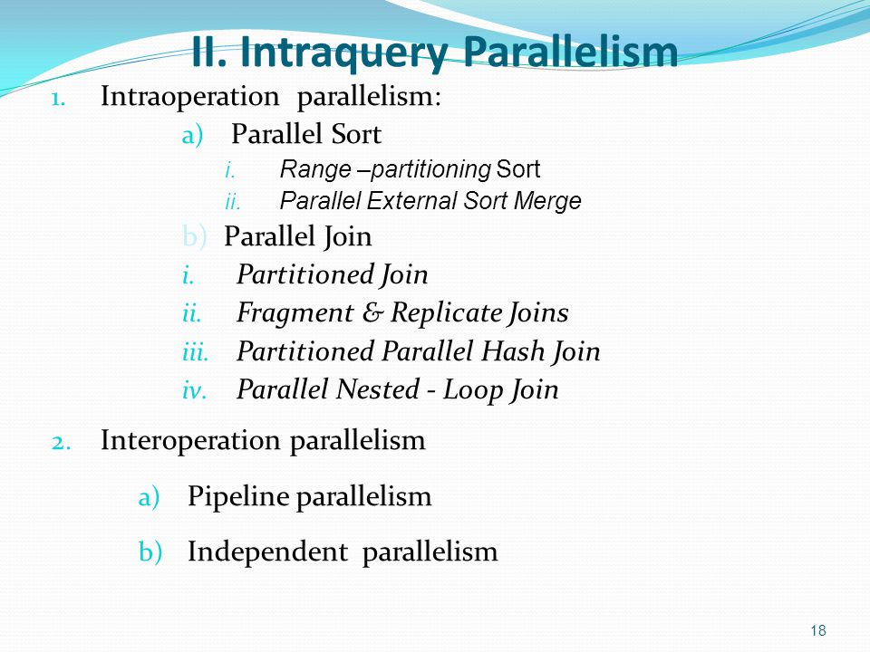 II. Intraquery Parallelism 18 1. Intraoperation parallelism: a) Parallel Sort i. Range –partitioning Sort ii. Parallel External Sort Merge b) Parallel