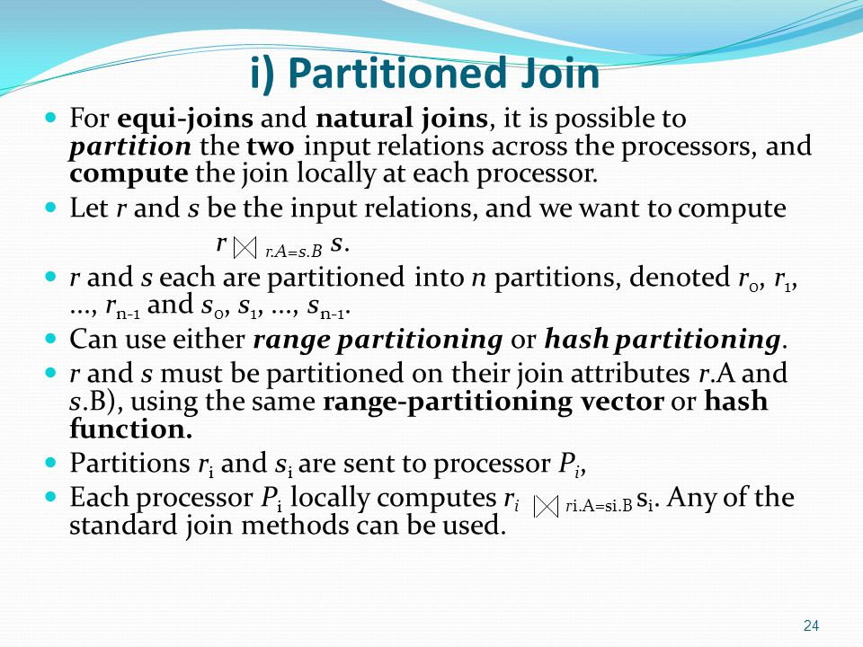 i) Partitioned Join For equi-joins and natural joins, it is possible to partition the two input relations across the processors, and compute the join
