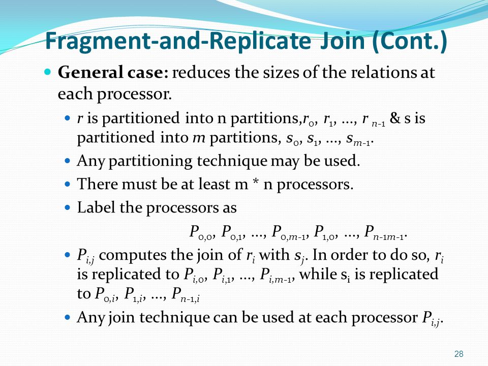 Fragment-and-Replicate Join (Cont.) General case: reduces the sizes of the relations at each processor. r is partitioned into n partitions,r 0, r 1,..