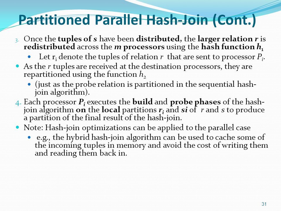 Partitioned Parallel Hash-Join (Cont.) 3. Once the tuples of s have been distributed, the larger relation r is redistributed across the m processors u