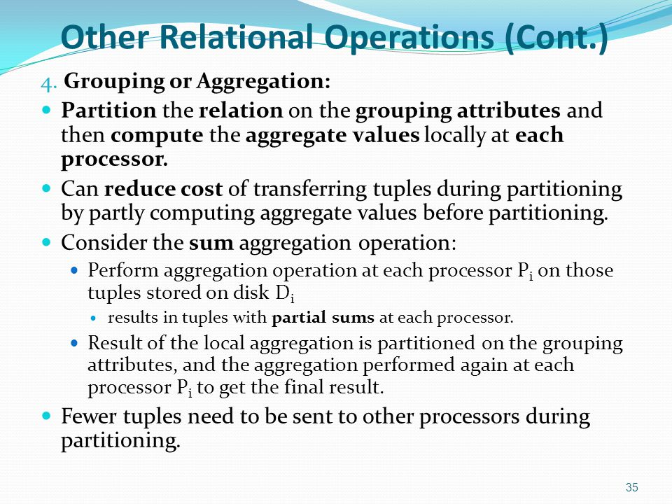 Other Relational Operations (Cont.) 4. Grouping or Aggregation: Partition the relation on the grouping attributes and then compute the aggregate value