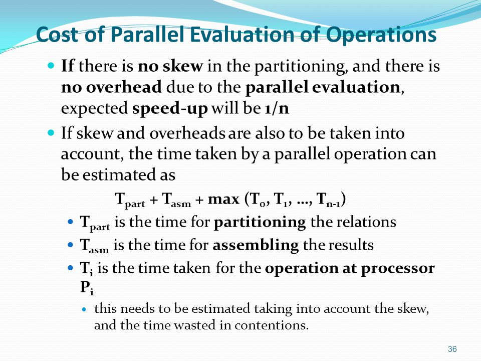 Cost of Parallel Evaluation of Operations If there is no skew in the partitioning, and there is no overhead due to the parallel evaluation, expected s