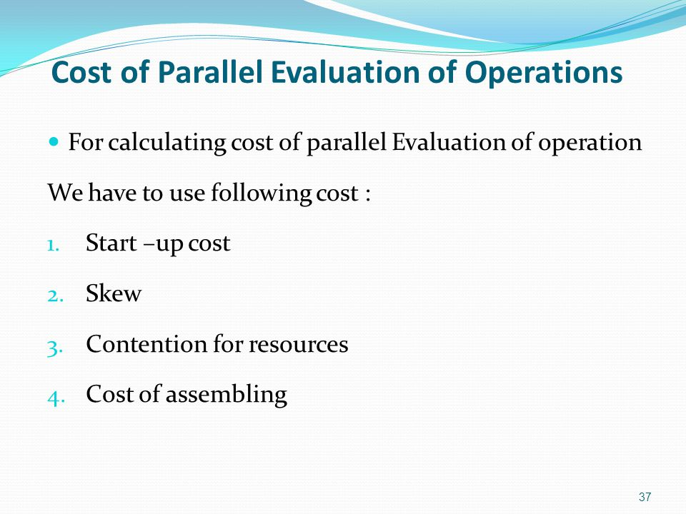 For calculating cost of parallel Evaluation of operation We have to use following cost : 1. Start –up cost 2. Skew 3. Contention for resources 4. Cost
