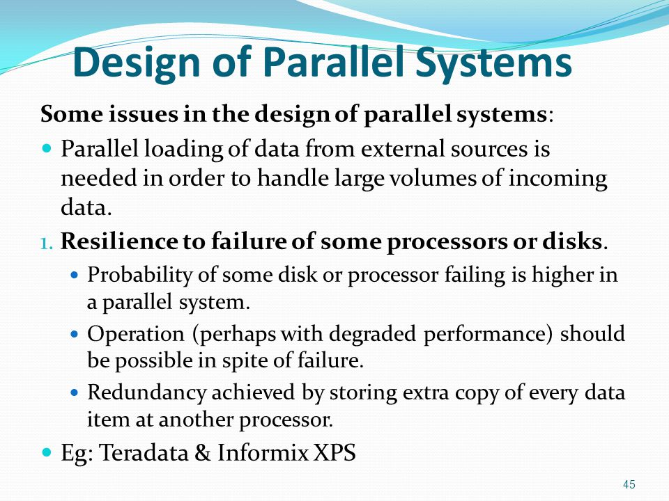 Design of Parallel Systems Some issues in the design of parallel systems: Parallel loading of data from external sources is needed in order to handle