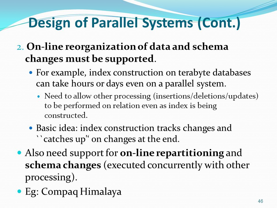 Design of Parallel Systems (Cont.) 2. On-line reorganization of data and schema changes must be supported. For example, index construction on terabyte