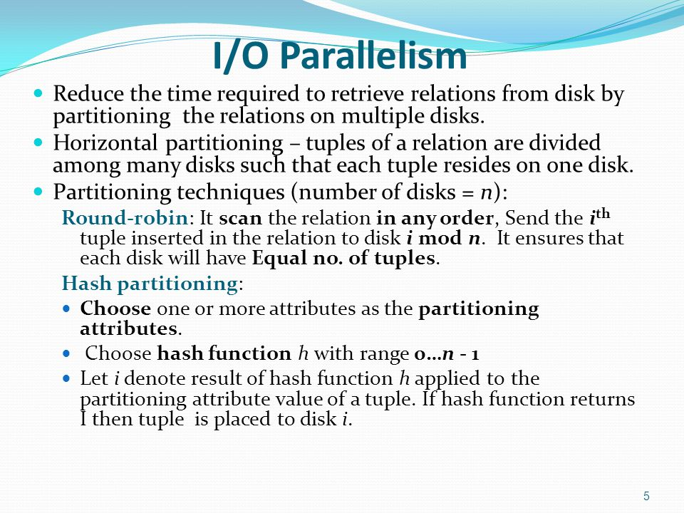 I/O Parallelism Reduce the time required to retrieve relations from disk by partitioning the relations on multiple disks. Horizontal partitioning – tu