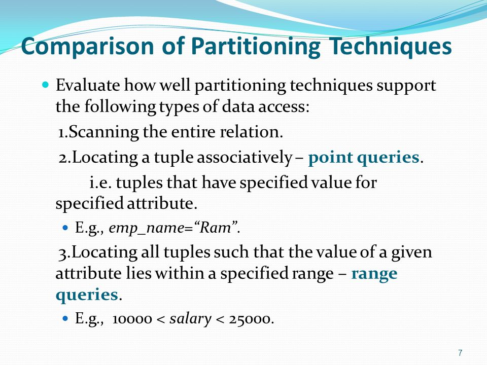 Comparison of Partitioning Techniques (Cont.) Round robin: Advantages Best suited for sequential scan of entire relation on each query.