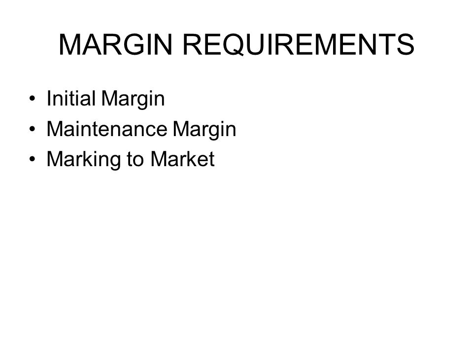 MARGIN REQUIREMENTS Initial Margin Maintenance Margin Marking to Market