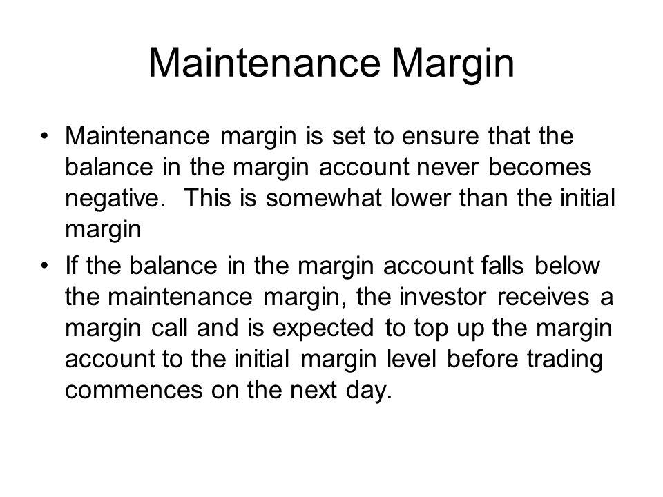 Maintenance Margin Maintenance margin is set to ensure that the balance in the margin account never becomes negative.
