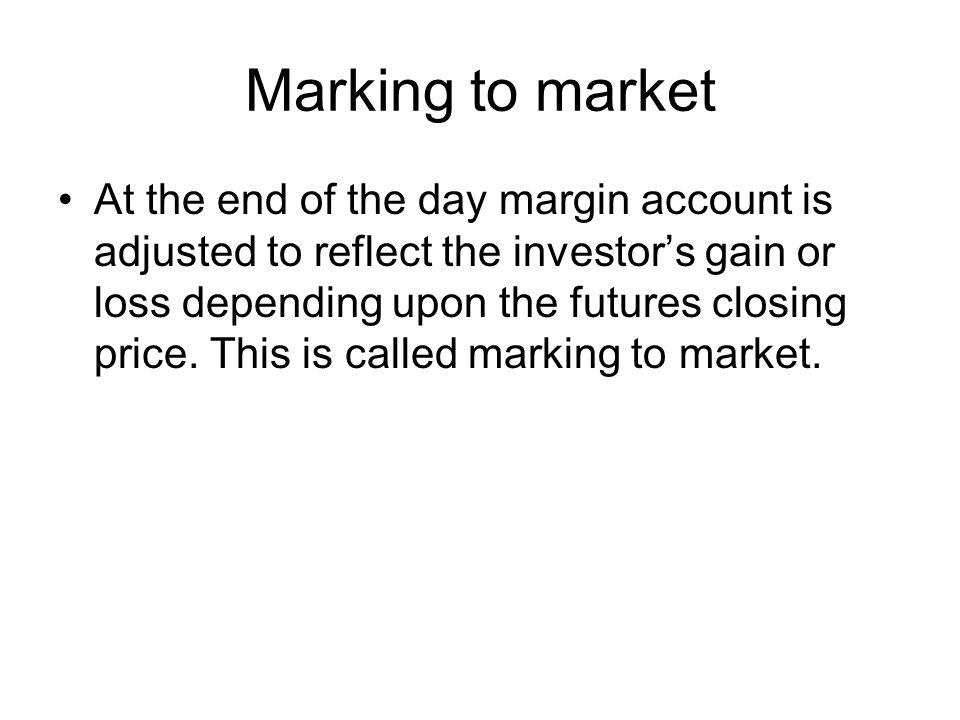 Marking to market At the end of the day margin account is adjusted to reflect the investor's gain or loss depending upon the futures closing price.