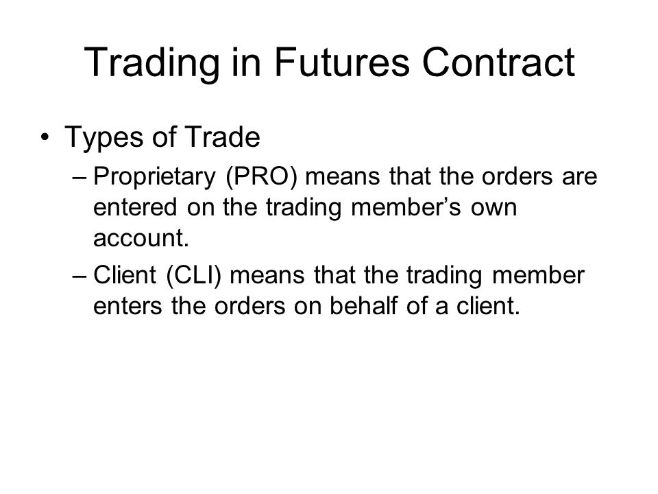 Trading in Futures Contract Types of Trade –Proprietary (PRO) means that the orders are entered on the trading member's own account.