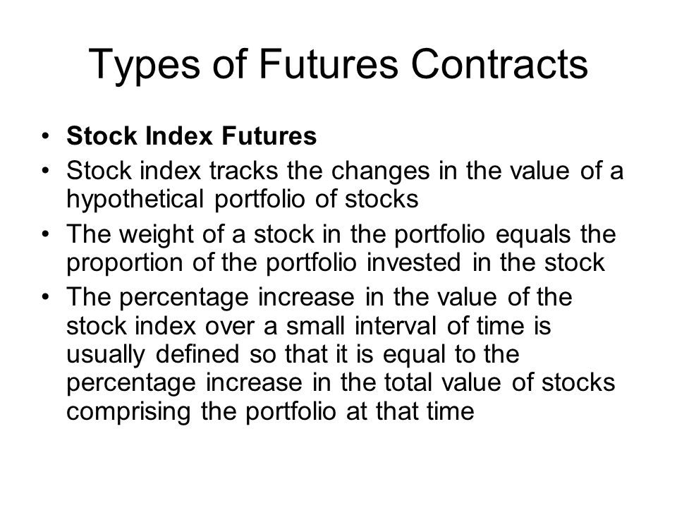 Types of Futures Contracts Stock Index Futures Stock index tracks the changes in the value of a hypothetical portfolio of stocks The weight of a stock in the portfolio equals the proportion of the portfolio invested in the stock The percentage increase in the value of the stock index over a small interval of time is usually defined so that it is equal to the percentage increase in the total value of stocks comprising the portfolio at that time