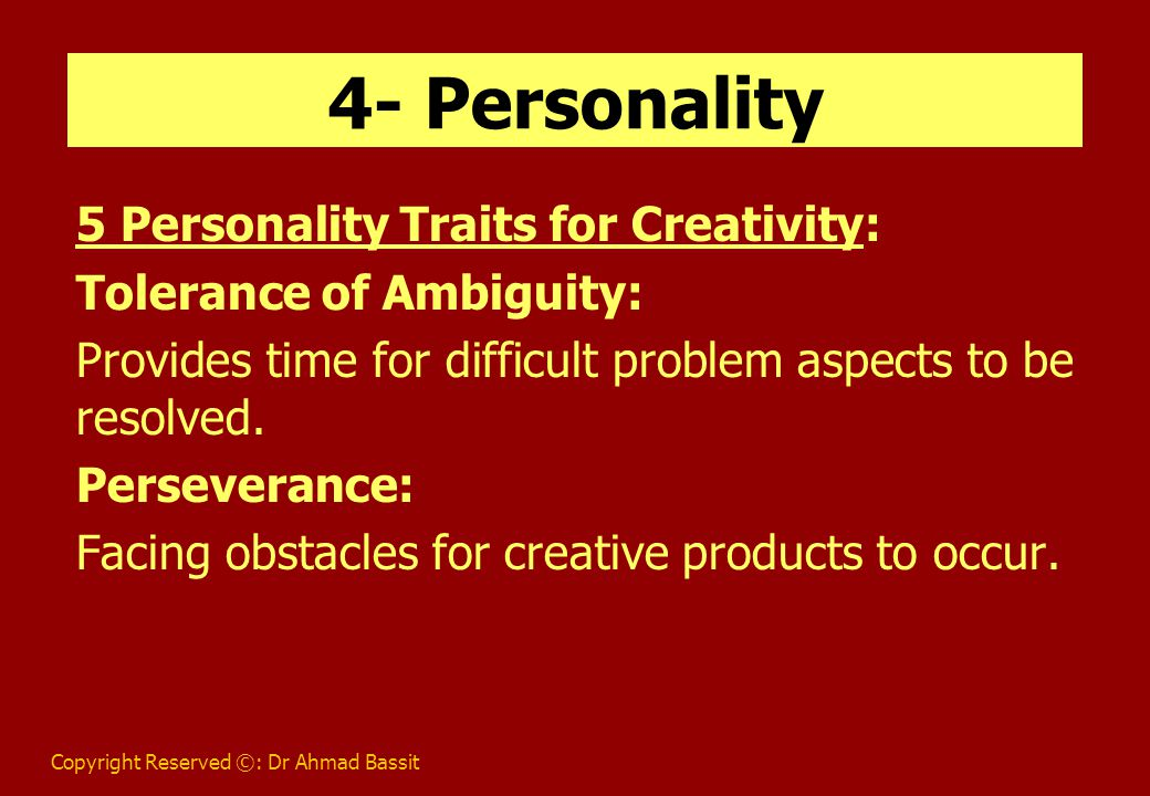 Copyright Reserved ©: Dr Ahmad Bassit 4- Personality (Cont.) Openness to New Experiences: Willingness to try new ideas.