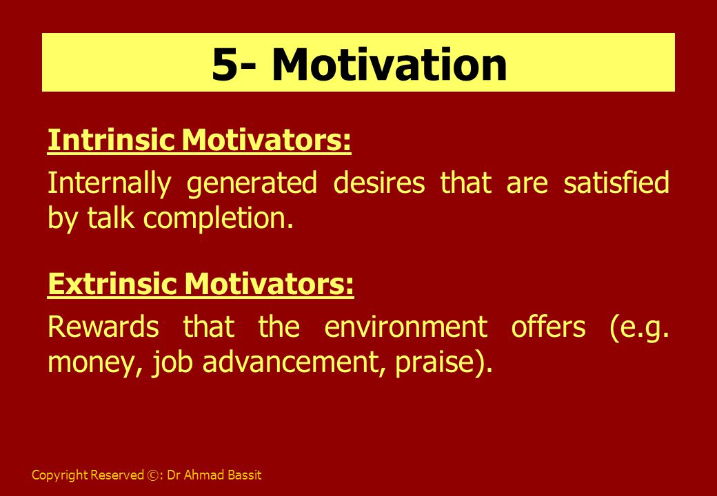 Copyright Reserved ©: Dr Ahmad Bassit 5- Motivation Intrinsic Motivators: Internally generated desires that are satisfied by talk completion.