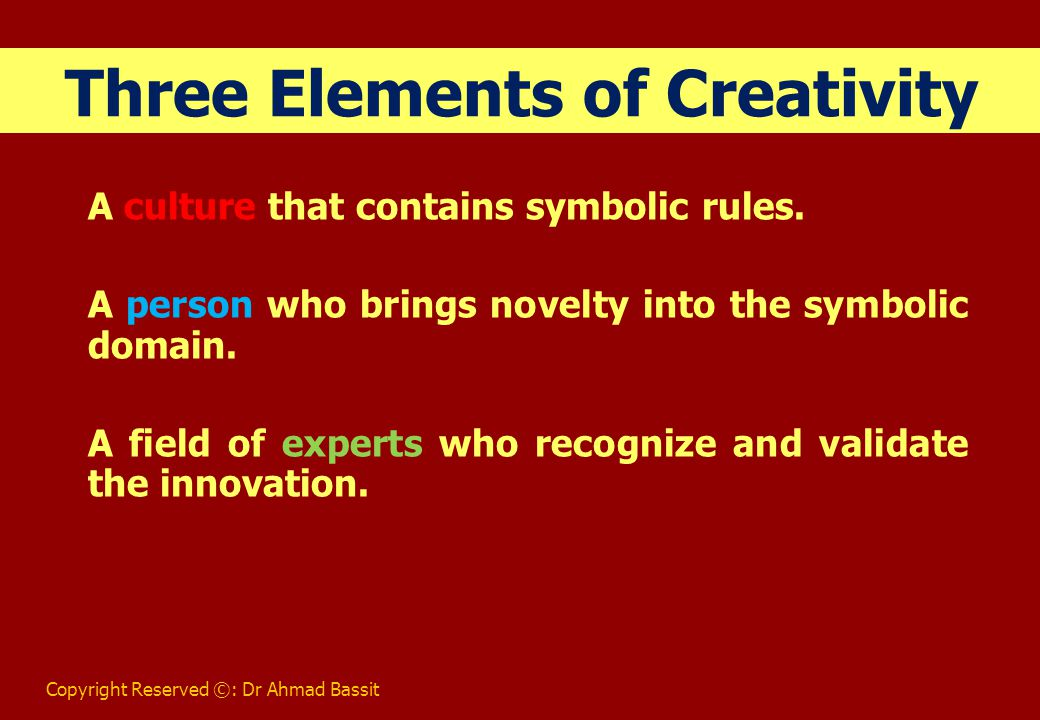 Copyright Reserved ©: Dr Ahmad Bassit Three Elements of Creativity A culture that contains symbolic rules.