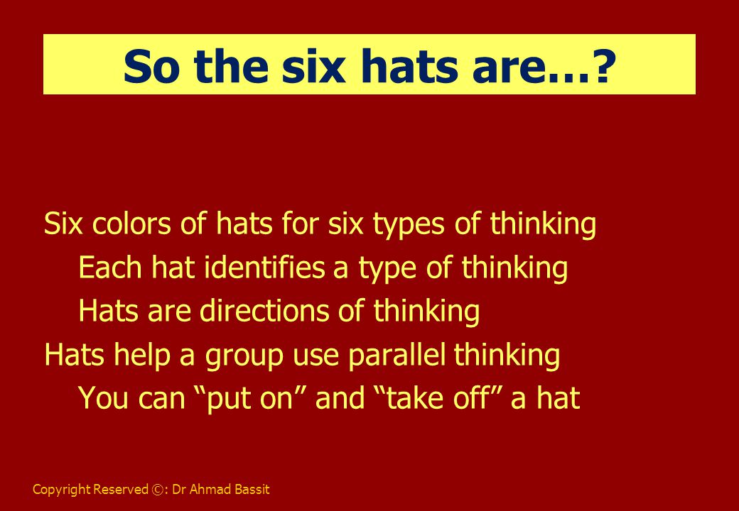 Copyright Reserved ©: Dr Ahmad Bassit Uses for Six Hats Problem solving Strategic planning Running meetings Much more